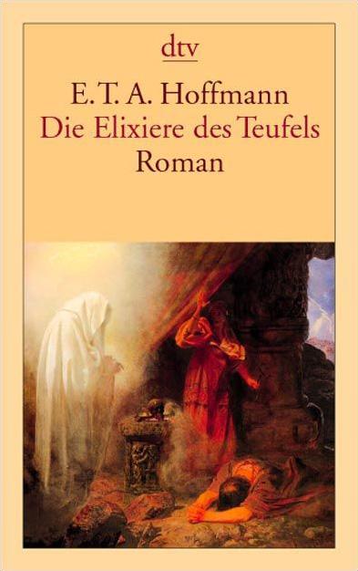 Die Elixiere des Teufels: Roman: Nachgelassene Papiere des Bruders Medardus, eines Kapuziners. Herausgegeben von dem Ver