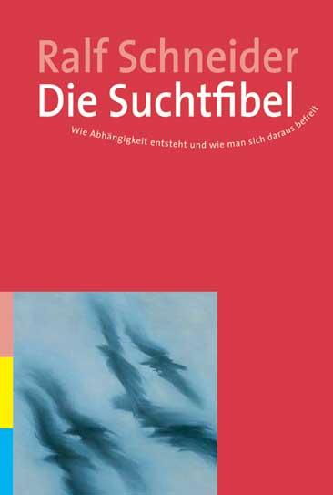 Die Suchtfibel: Wie Abhängigkeit entsteht und wie man sich daraus befreit. Informationen für Betroffene, Angehörige und Interessierte - Ralf Schneider
