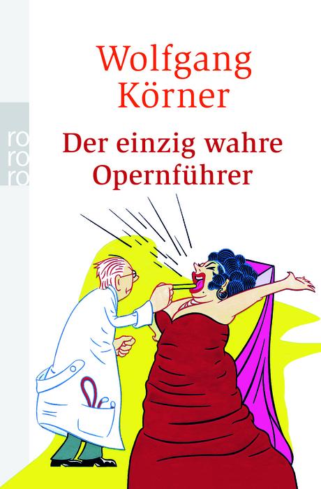 Der einzig wahre Opernführer: mit Operette und Musical - völlig neu inszeniert - Wolfgang Körner