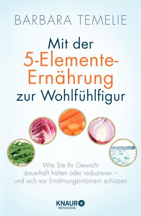 Mit der 5-Elemente-Ernährung zur Wohlfühlfigur: Wie Sie Ihr Gewicht dauerhaft halten oder reduzieren - und sich vor Ernä