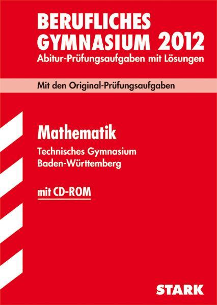 Berufliches Gymnasium 2012: Mathematik Baden-Württemberg - Abitur-Prüfungsaufgaben mit Lösungen [Inkl. CD-Rom, 3.Auflage 2011]