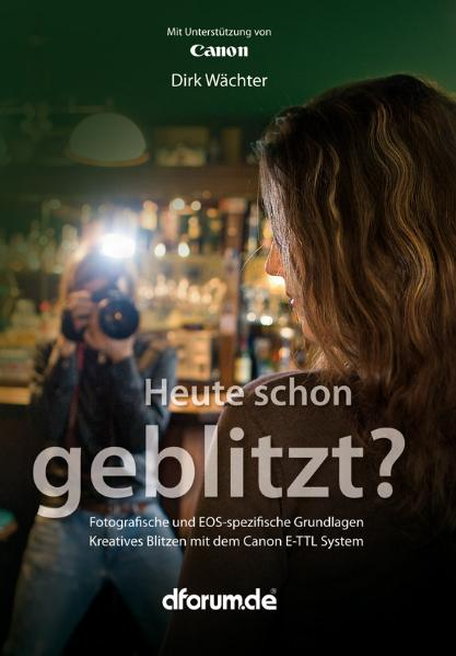 Heute schon geblitzt?: Fotografische und EOS-spezifische Grundlagen. Kreatives Blitzen mit dem Canon E-TTL System - Dirk