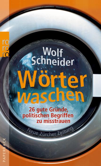 Wörter waschen: 26 gute Gründe, politischen Begriffen zu misstrauen - Wolf Schneider