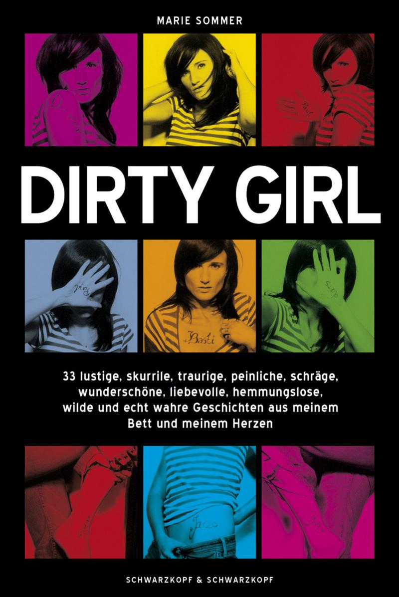Dirty Girl - 33 lustige, skurrile, traurige, peinliche, schräge, wunderschöne, liebevolle, hemmungslose, wilde und echt wahre Geschichten aus meinem Bett und meinem Herzen - Marie Sommer