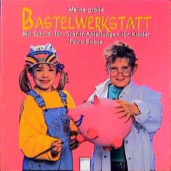 Meine große Bastelwerkstatt Mit Schritt-für- Schritt- Anleitungen für Kinder - Petra Boase