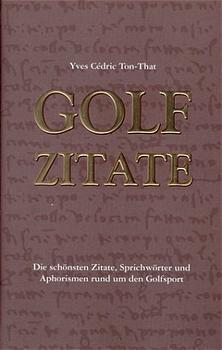 Golf Zitate: Die schönsten Zitate, Sprichwörter und Aphorismen rund um den Golfsport - Yves C. Ton-That