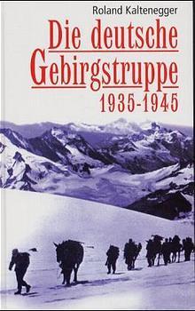 Die deutsche Gebirgstruppe 1935 - 1945 - Roland Kaltenegger
