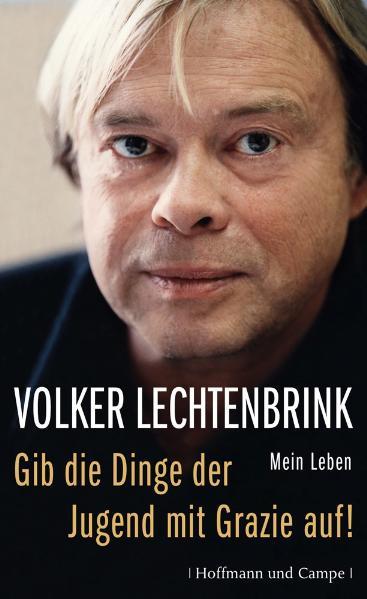 Gib die Dinge der Jugend mit Grazie auf!: Mein Leben - Volker Lechtenbrink