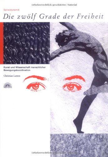 Die Zwölf Grade der Freiheit: Spiraldynamik. Kunst und Wissenschaft menschlicher Bewegungskoordination - Christian Larse