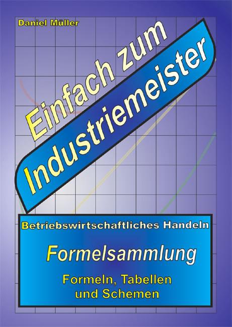 Einfach zum Industriemeister: Betriebswirtschaftliches Handeln - Formelsammlung - Daniel Müller
