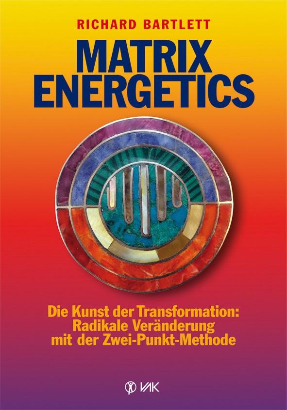 Matrix Energetics: Die Kunst der Transformation: Radikale Veränderung mit der Zwei-Punkt-Methode - Richard Bartlett