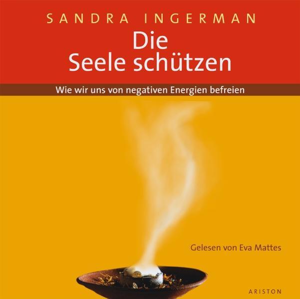 Die Seele schützen: Wie wir uns von negativen Energien befreien - Sandra Ingerman