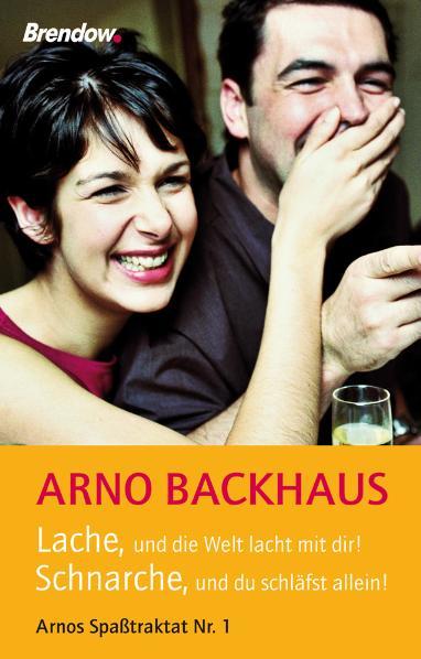 Lache, und die Welt lacht mit dir! Schnarche, und du schläfst allein! Arnos Spaßtraktat Nr. 1 - Arno Backhaus