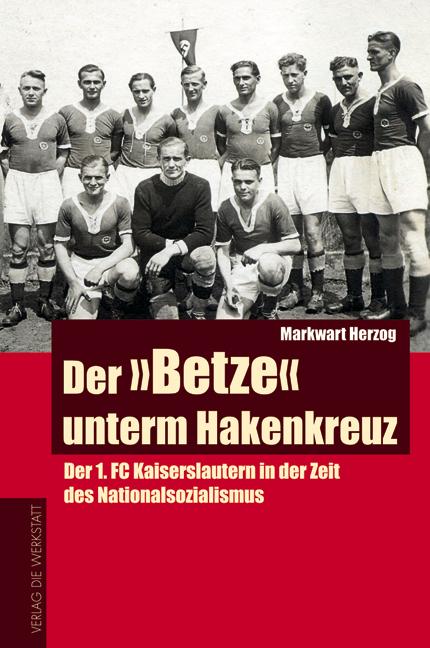 Der Betze unterm Hakenkreuz. Der 1. FC Kaiserslautern in der Zeit des Nationalsozialismus - Markwart Herzog