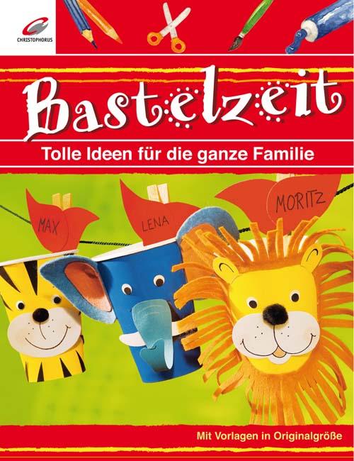Bastelzeit: Tolle Ideen für die ganze Familie -...