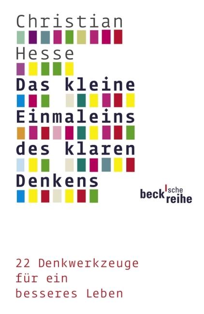 Das kleine Einmaleins des klaren Denkens: 22 Denkwerkzeuge für ein besseres Leben - Christian Hesse