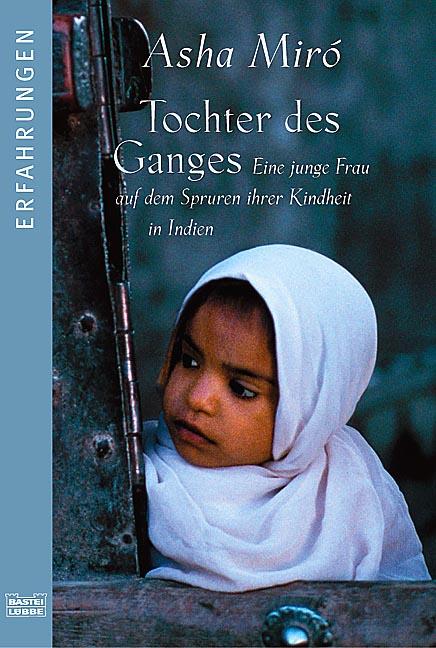 Tochter des Ganges: Eine junge Frau auf den Spuren ihrer Kindheit in I: Eine junge Frau auf den Spuren ihrer Kindheit in Indien - Asha Miró