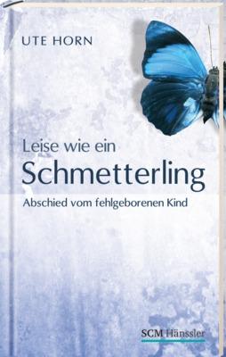 Leise wie ein Schmetterling: Abschied vom fehlgeborenen Kind - Ute Horn