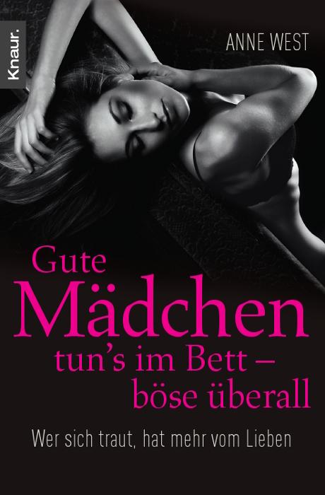 Gute Mädchen tun´s im Bett - böse überall: Wer sich traut, hat mehr vom Lieben - Anne West