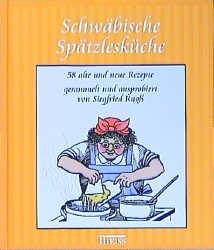 Schwäbische Spätzlesküche: 58 alte und neue Rezepte