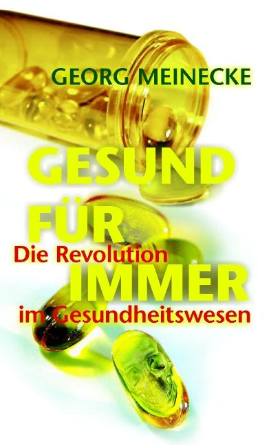 GESUND FÜR IMMER: Die Revolution im Gesundheitswesen - Georg Meinecke