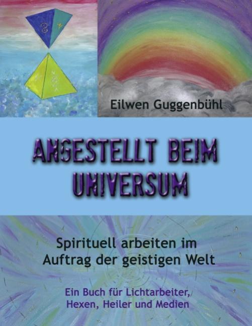 Angestellt beim Universum: Spirituell arbeiten im Auftrag der geistigen Welt - Eilwen Guggenbühl