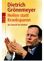 Heilen statt Kranksparen: Die Zukunft der Medizin - Dietrich Grönemeyer