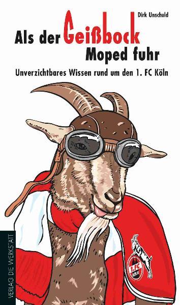 Als der Geißbock Moped fuhr - Unverzichtbares Wissen rund um den 1. FC Köln - Dirk Unschuld