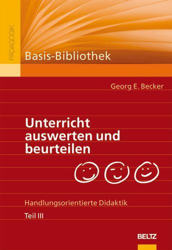 Unterricht auswerten und beurteilen. Handlungsorientierte Didaktik. Teil III - Georg E. Becker
