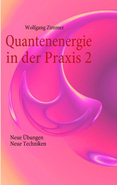 Quantenenergie in der Praxis 2: Neue Übungen, neue Techniken - Wolfgang Zimmer