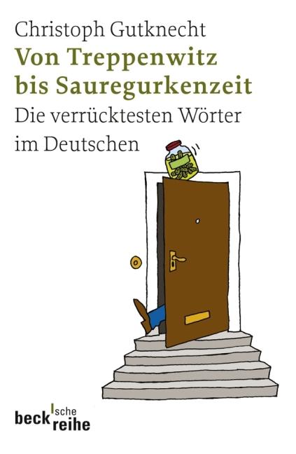 Von Treppenwitz bis Sauregurkenzeit. Die verrücktesten Wörter im Deutschen - Christoph Gutknecht