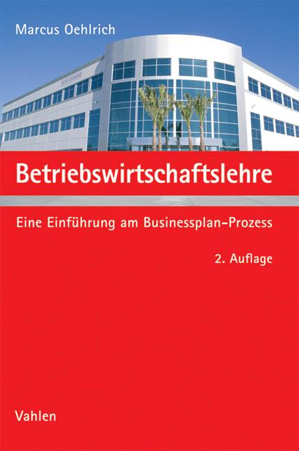 Betriebswirtschaftslehre: Eine Einführung am Businessplan-Prozess - Marcus Oehlrich