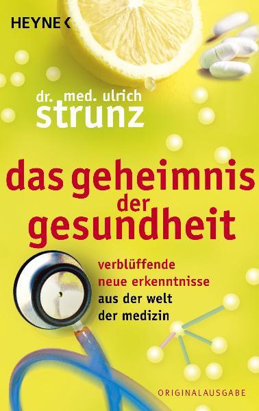 Das Geheimnis der Gesundheit: Verblüffende neue Erkenntnisse aus der Welt der Medizin - Ulrich Strunz