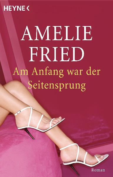Am Anfang war der Seitensprung: Roman - Amelie Fried