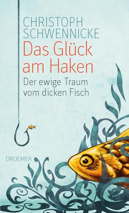 Das Glück am Haken: Der ewige Traum vom dicken Fisch - Christoph Schwennicke