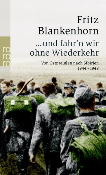 ... und fahr´n wir ohne Wiederkehr: Von Ostpreußen nach Sibirien 1944-1949 - Fritz Blankenhorn