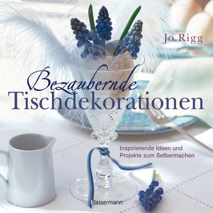 Bezaubernde Tischdekorationen: Inspirierende Ideen und Projekte zum Selbermachen - Jo Rigg