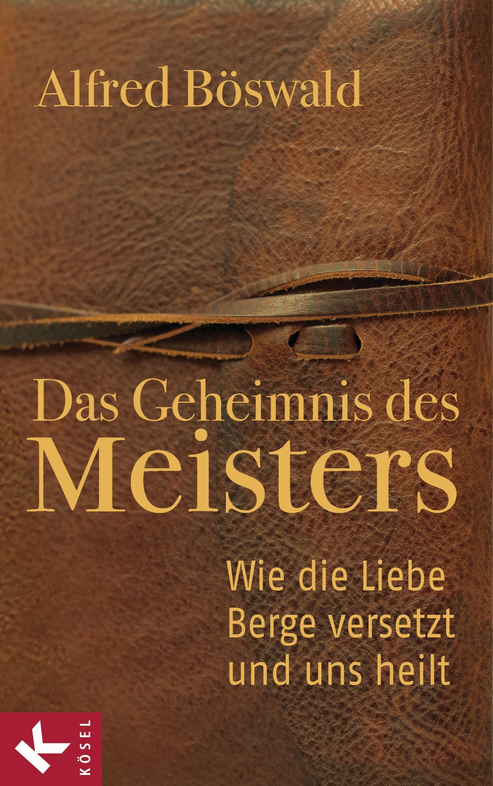 Das Geheimnis des Meisters: Wie die Liebe Berge versetzt und uns heilt - Alfred Böswald