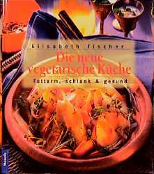 Die neue vegetarische Küche. Fettarm, schlank u...