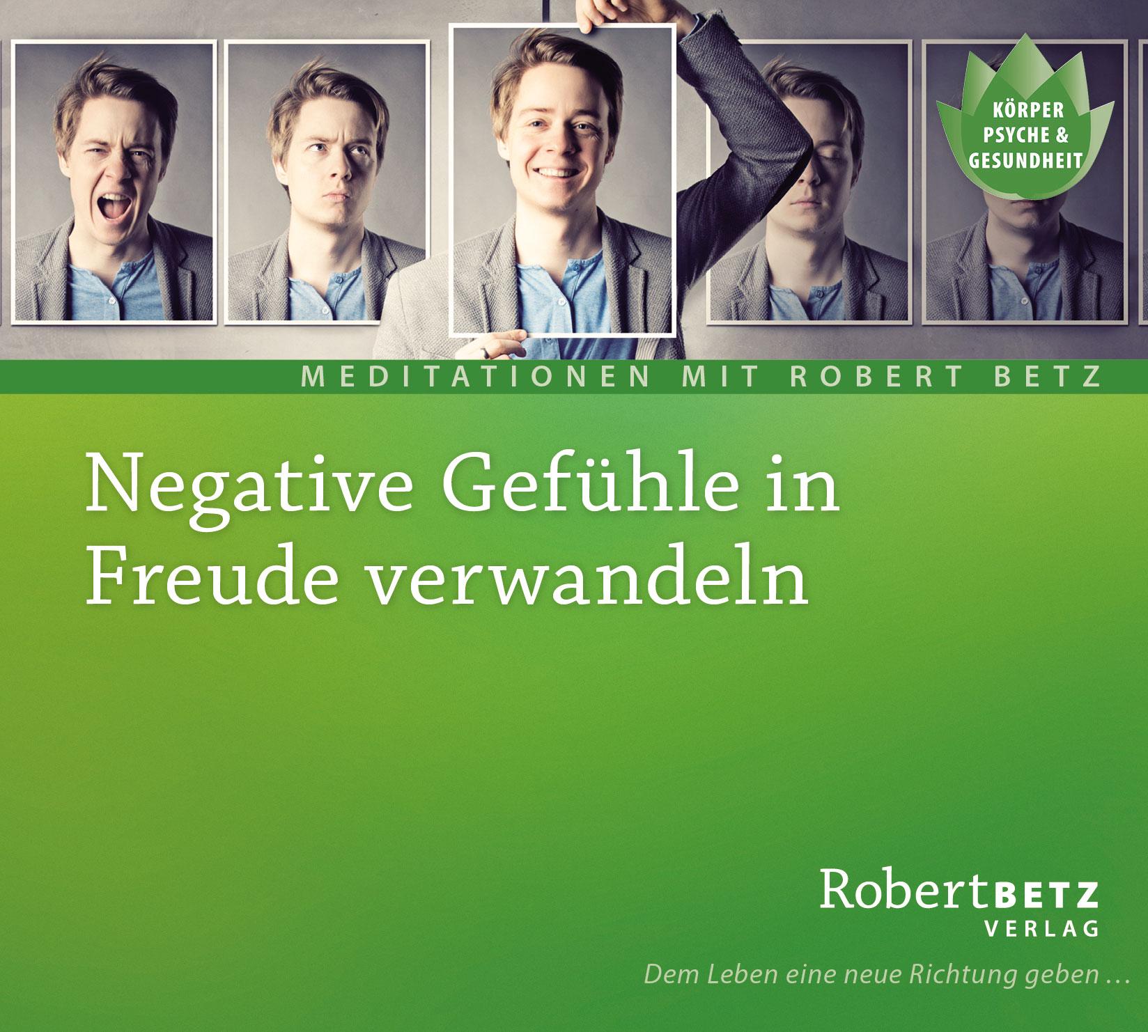 Negative Gefühle in Freude verwandeln: Geführte Meditation zur Befreiung von Angst, Wut, Scham & Co - Robert Betz