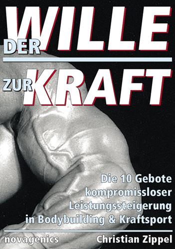 Der Wille zur Kraft: Die zehn Gebote kompromissloser Leistungssteigerung in Bodybuilding und Kraftsport - Christian Zipp