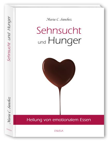 Sehnsucht und Hunger: Heilung von emotionalem Essen NEUE ÜBERARBEITETE AUFLAGE! - Maria Sanchez