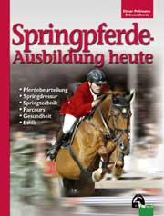 Springpferde-Ausbildung heute: Geschichte, Pferdebeurteilung, Springdressur, Springtraining, Parcoursbau, Gesundheit, Et
