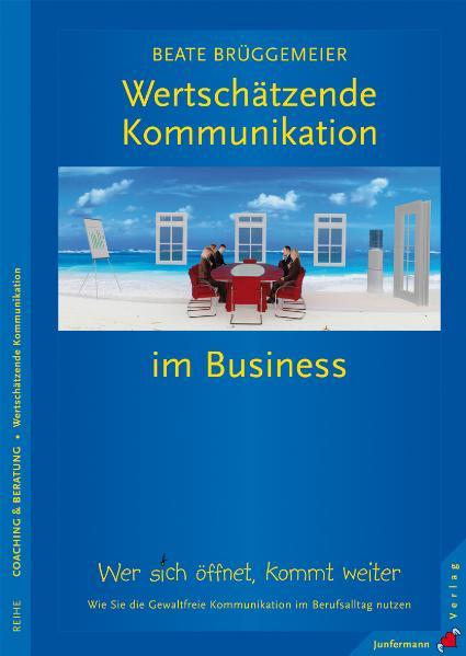 Wertschätzende Kommunikation im Business: Wer sich öffnet, kommt weiter. Wie Sie die GFK im Berufsalltag nutzen - Beate