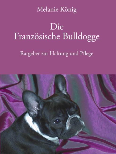 Die Französische Bulldogge: Ratgeber zur Haltung und Pflege - Melanie König