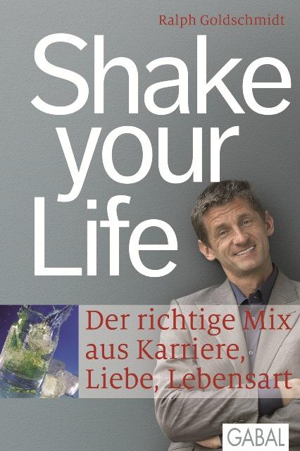 Shake your Life: Der richtige Mix aus Karriere, Liebe, Lebensart - Ralph Goldschmidt