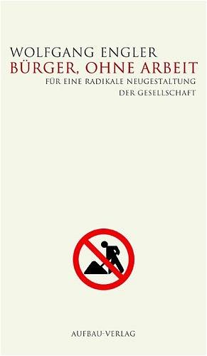 Bürger, ohne Arbeit. Für eine radikale Neugesta...