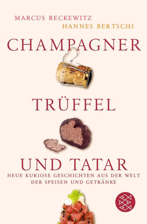 Champagner, Trüffel und Tatar: Neue kuriose Geschichten aus der Welt der Speisen und Getränke - Marcus Reckewitz