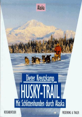 Husky- Trail. Mit Schlittenhunden durch Alaska - Dieter Kreutzkamp