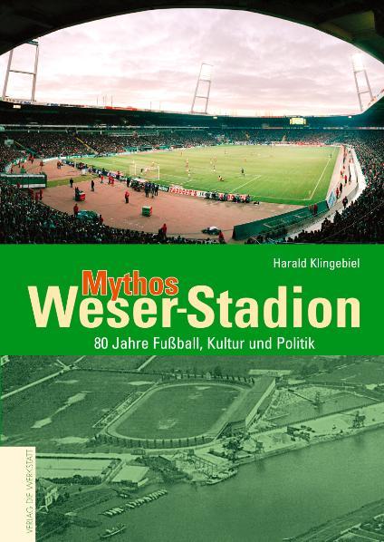 Mythos Weser-Stadion. 80 Jahre Fußball, Kultur und Politik - Harald Klingebiel